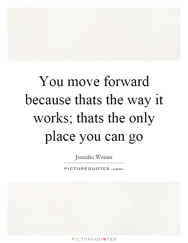 You move forward because thats the way it works; thats the only place you can go Picture Quote #1