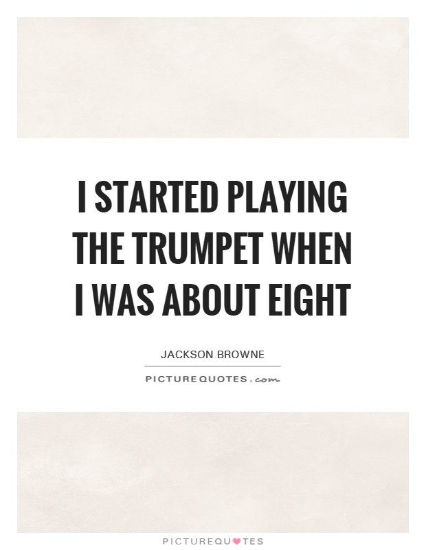 I started playing the trumpet when I was about eight Picture Quote #1