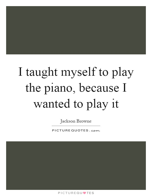 I taught myself to play the piano, because I wanted to play it Picture Quote #1