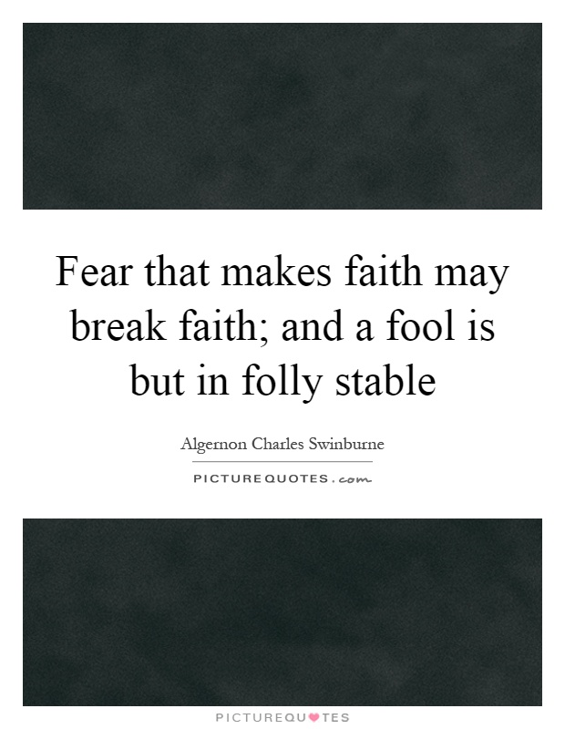 Fear that makes faith may break faith; and a fool is but in folly stable Picture Quote #1