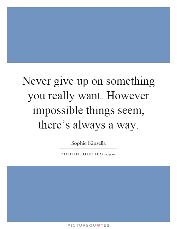 Never give up on something you really want. However impossible things seem, there's always a way Picture Quote #1