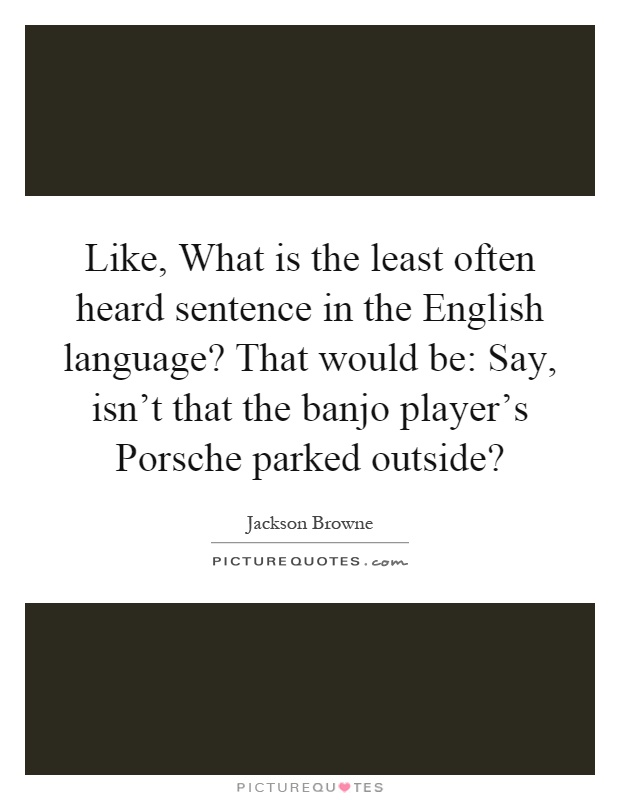 Like, What is the least often heard sentence in the English language? That would be: Say, isn't that the banjo player's Porsche parked outside? Picture Quote #1