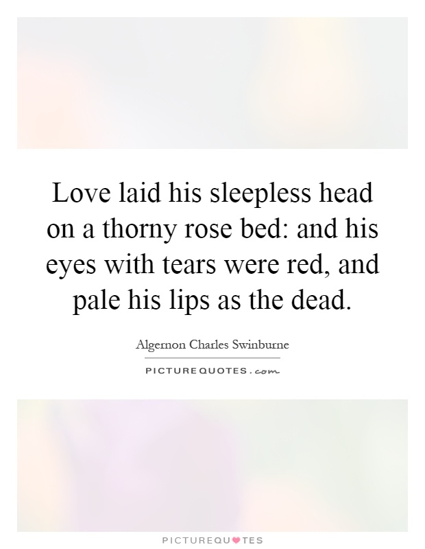 Love laid his sleepless head on a thorny rose bed: and his eyes with tears were red, and pale his lips as the dead Picture Quote #1