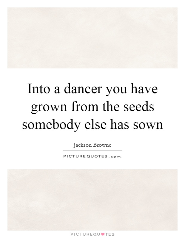 Into a dancer you have grown from the seeds somebody else has sown Picture Quote #1