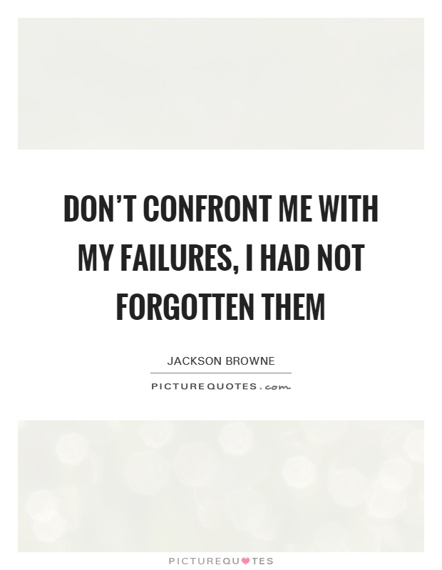 Don't confront me with my failures, I had not forgotten them Picture Quote #1