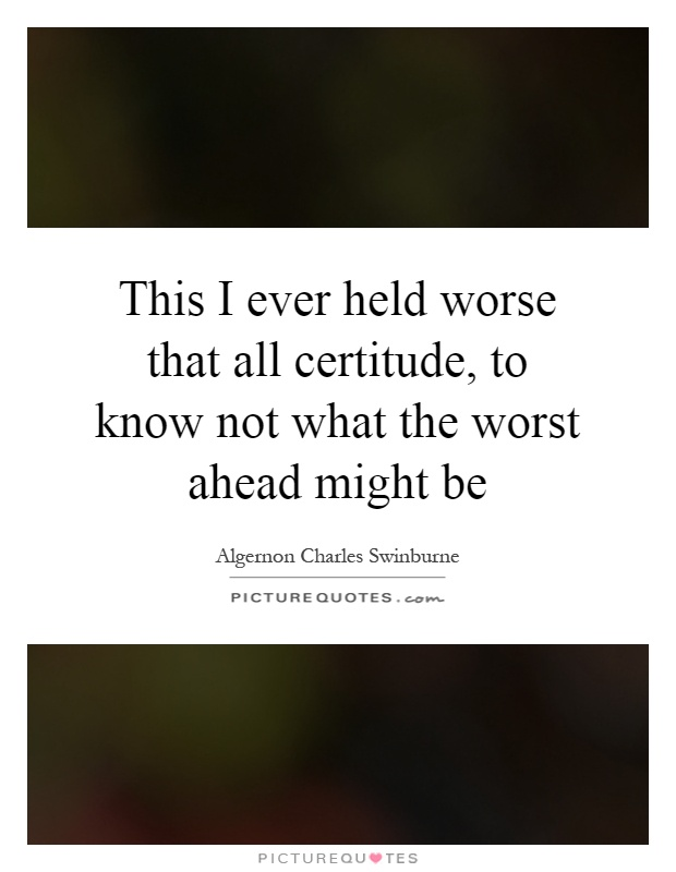 This I ever held worse that all certitude, to know not what the worst ahead might be Picture Quote #1