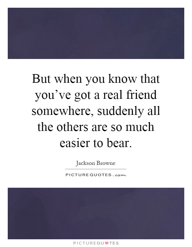 But when you know that you've got a real friend somewhere, suddenly all the others are so much easier to bear Picture Quote #1