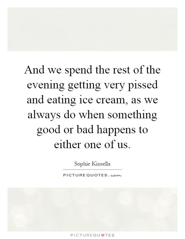 And we spend the rest of the evening getting very pissed and eating ice cream, as we always do when something good or bad happens to either one of us Picture Quote #1