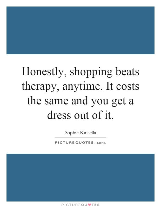 Honestly, shopping beats therapy, anytime. It costs the same and you get a dress out of it Picture Quote #1