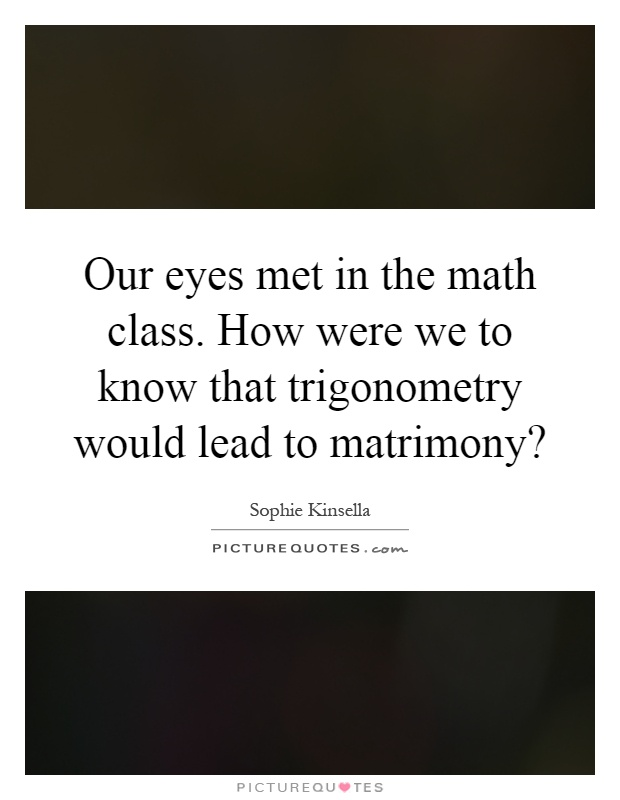 Our eyes met in the math class. How were we to know that trigonometry would lead to matrimony? Picture Quote #1