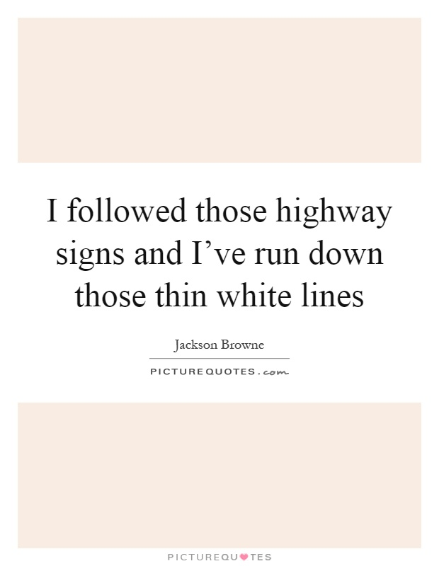 I followed those highway signs and I've run down those thin white lines Picture Quote #1