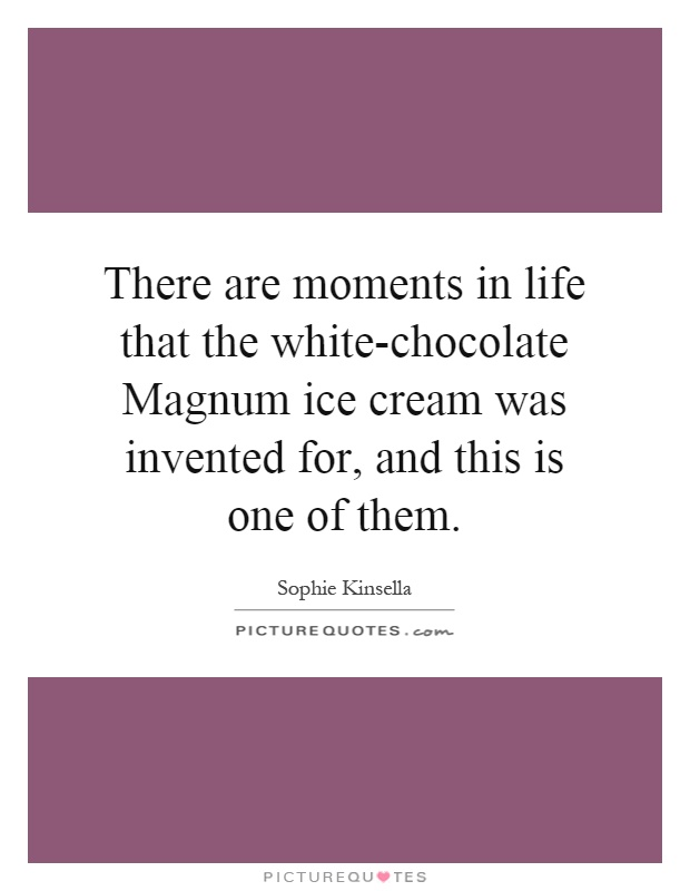 There are moments in life that the white-chocolate Magnum ice cream was invented for, and this is one of them Picture Quote #1