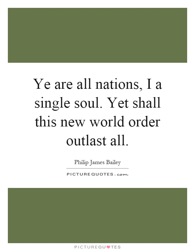 Ye are all nations, I a single soul. Yet shall this new world order outlast all Picture Quote #1
