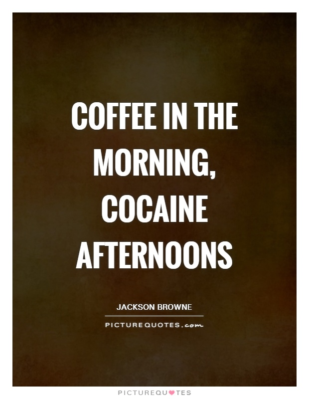 Coffee in the morning, cocaine afternoons Picture Quote #1
