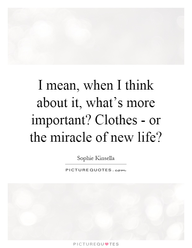 I mean, when I think about it, what's more important? Clothes - or the miracle of new life? Picture Quote #1