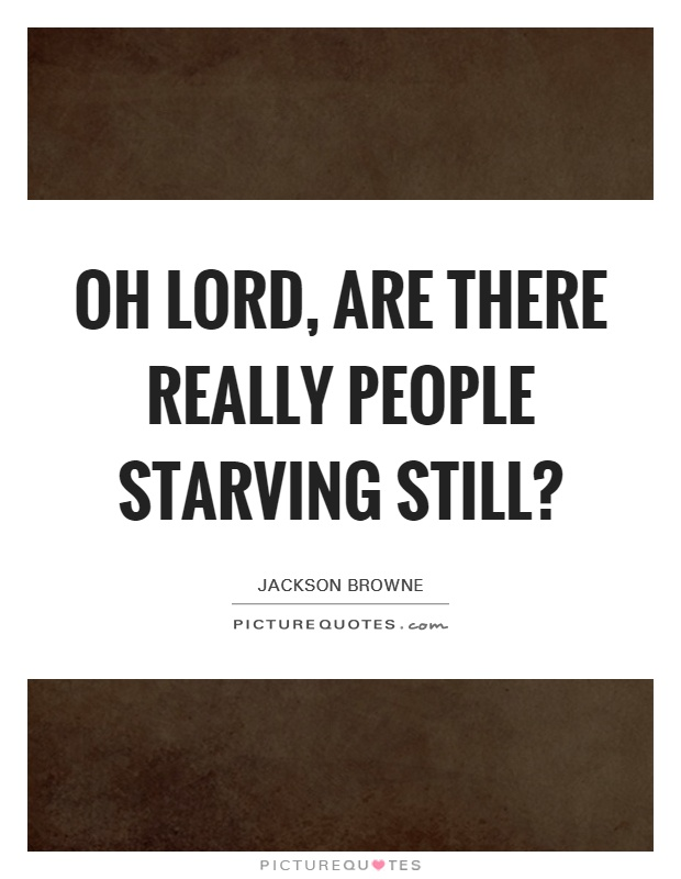 Oh Lord, are there really people starving still? Picture Quote #1