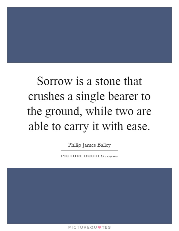 Sorrow is a stone that crushes a single bearer to the ground, while two are able to carry it with ease Picture Quote #1