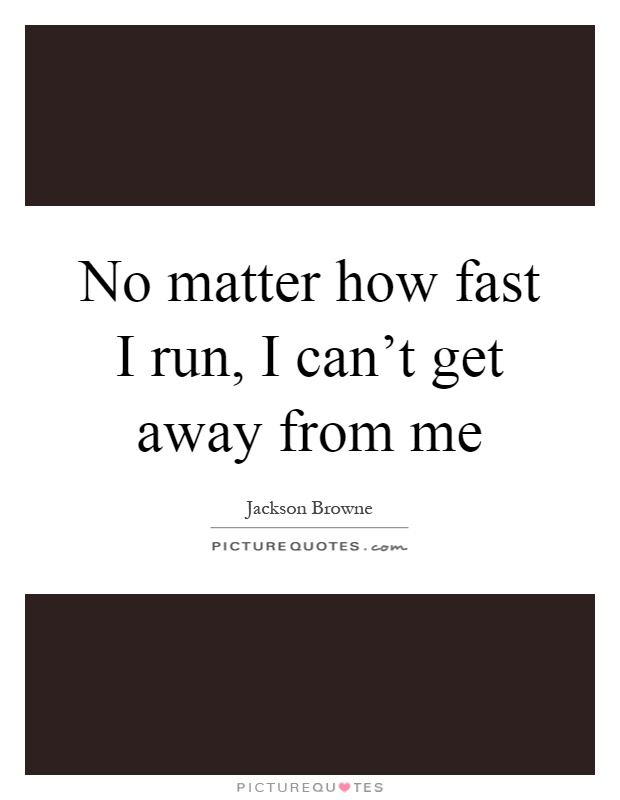 No matter how fast I run, I can't get away from me Picture Quote #1