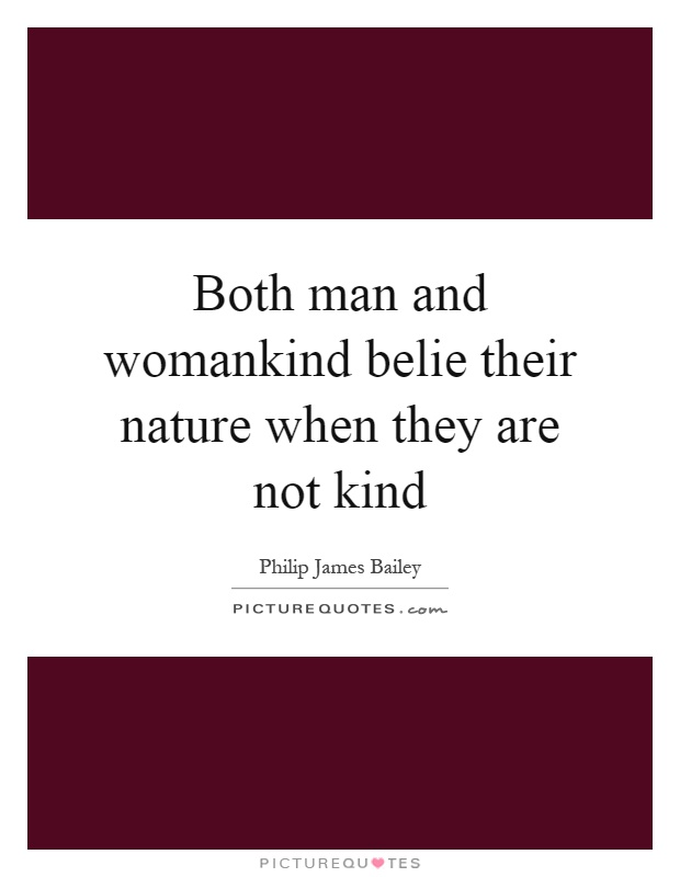 Both man and womankind belie their nature when they are not kind Picture Quote #1