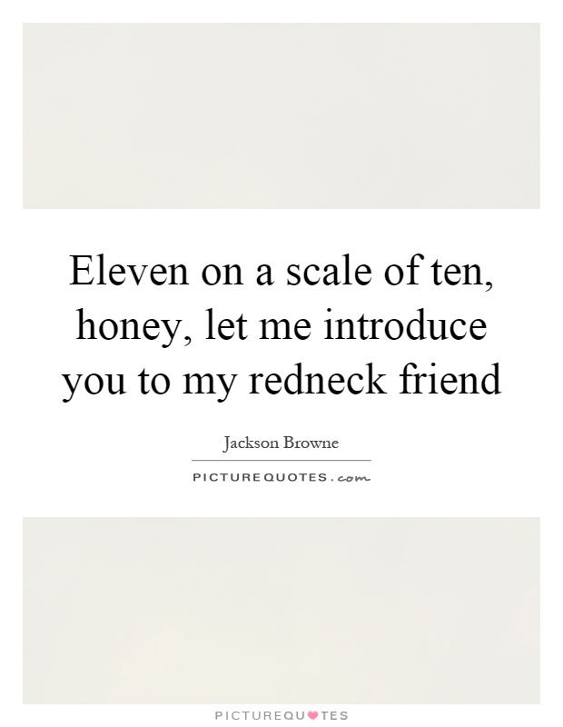 Eleven on a scale of ten, honey, let me introduce you to my redneck friend Picture Quote #1