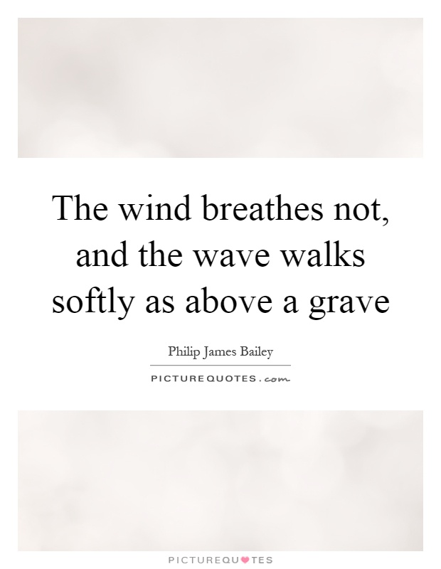 The wind breathes not, and the wave walks softly as above a grave Picture Quote #1