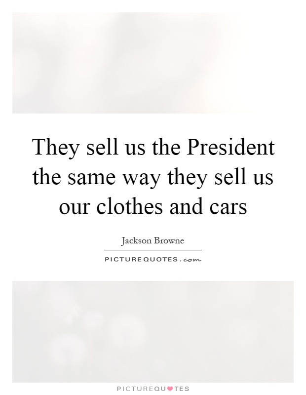 They sell us the President the same way they sell us our clothes... | Picture Quotes