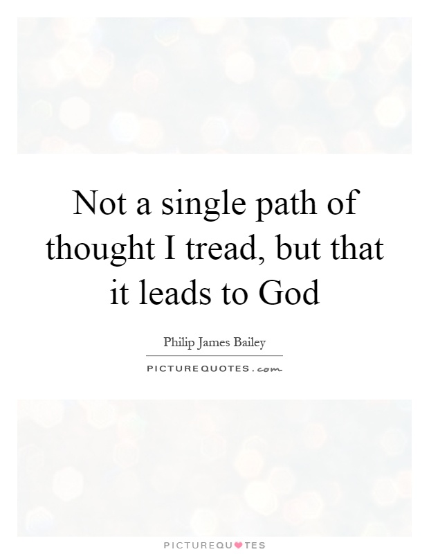 Not a single path of thought I tread, but that it leads to God Picture Quote #1