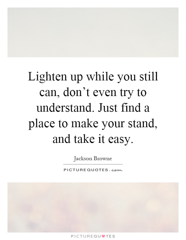 Lighten up while you still can, don't even try to understand. Just find a place to make your stand, and take it easy Picture Quote #1