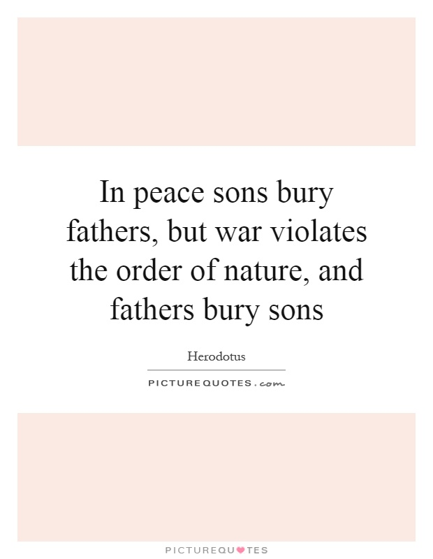 In peace sons bury fathers, but war violates the order of nature, and fathers bury sons Picture Quote #1