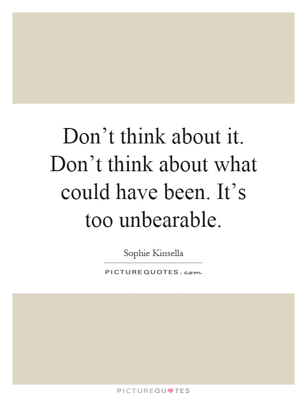 Don't think about it. Don't think about what could have been. It's too unbearable Picture Quote #1