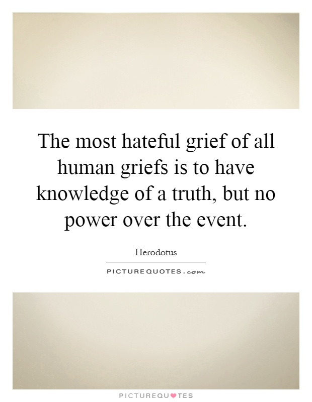 The most hateful grief of all human griefs is to have knowledge of a truth, but no power over the event Picture Quote #1
