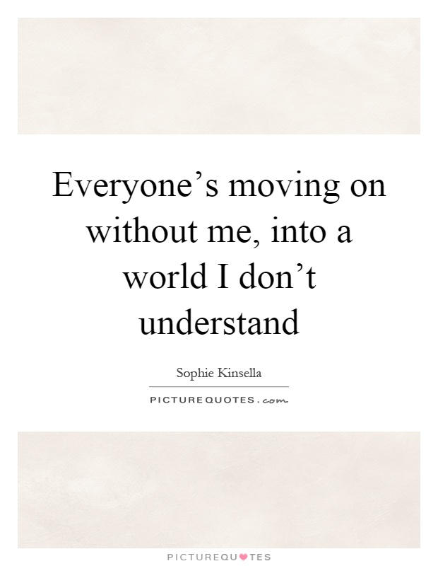 Everyone's moving on without me, into a world I don't understand Picture Quote #1