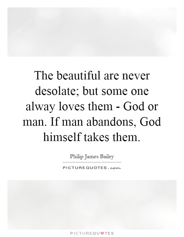 The beautiful are never desolate; but some one alway loves them - God or man. If man abandons, God himself takes them Picture Quote #1