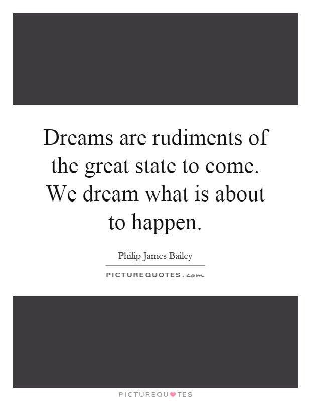 Dreams are rudiments of the great state to come. We dream what is about to happen Picture Quote #1