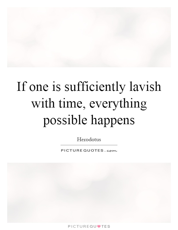 If one is sufficiently lavish with time, everything possible happens Picture Quote #1