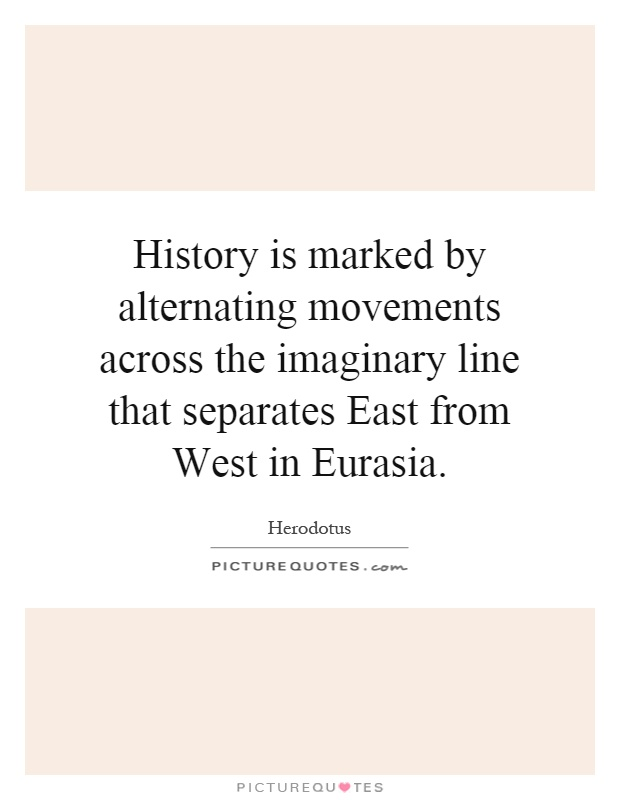 History is marked by alternating movements across the imaginary line that separates East from West in Eurasia Picture Quote #1