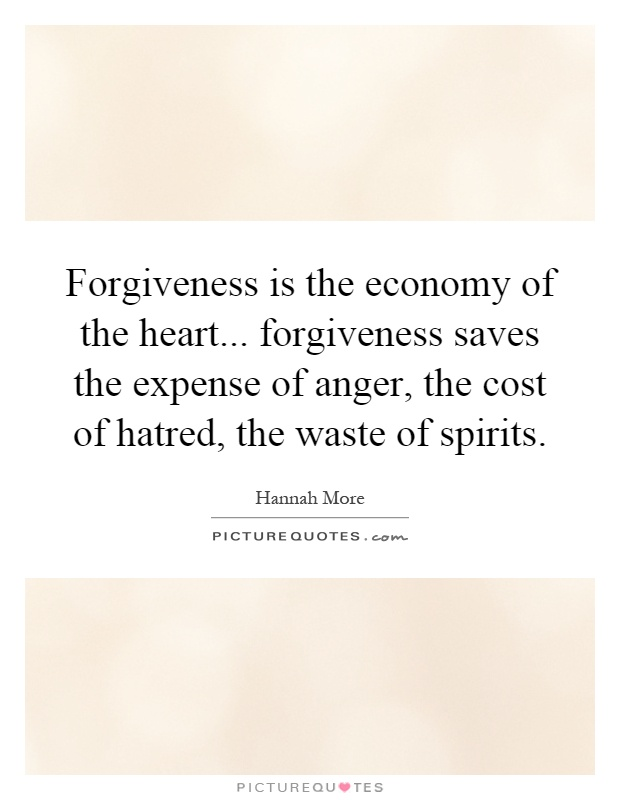 Forgiveness is the economy of the heart... forgiveness saves the expense of anger, the cost of hatred, the waste of spirits Picture Quote #1