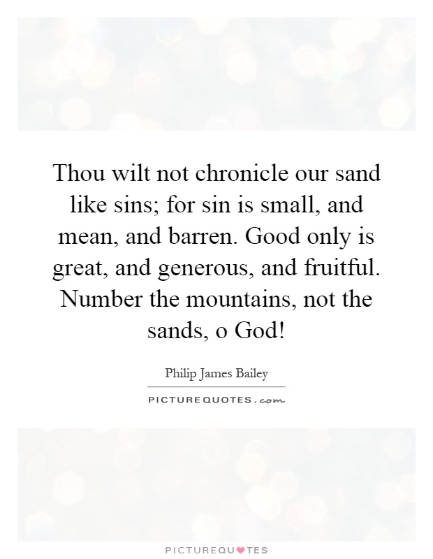 Thou wilt not chronicle our sand like sins; for sin is small, and mean, and barren. Good only is great, and generous, and fruitful. Number the mountains, not the sands, o God! Picture Quote #1