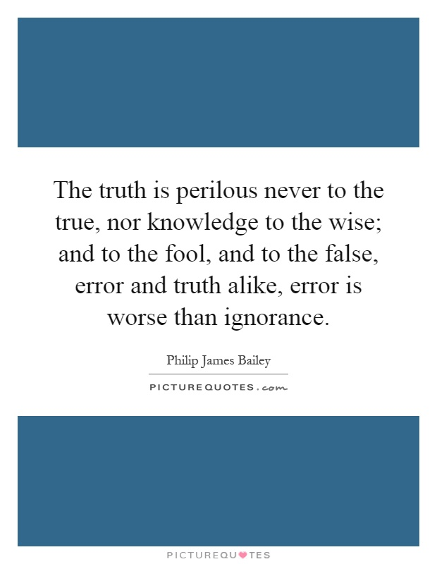 ignorance is never better than knowledge If you speak from ignorance and spread lies, people will get in trouble applies to any area where you have the absolute truth, so to speak if you speak from knowledge, it is good, but if you speak from ignorance, it is very bad because you will mislead people.