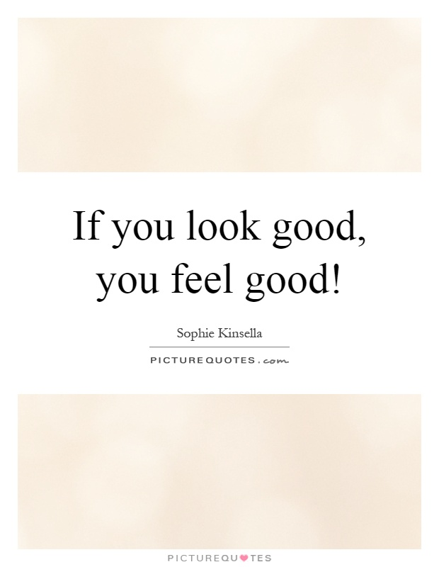 If you look good, you feel good! Picture Quote #1