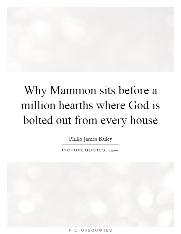 Why Mammon sits before a million hearths where God is bolted out from every house Picture Quote #1