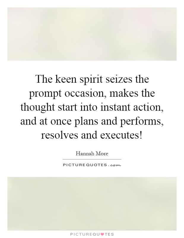 The keen spirit seizes the prompt occasion, makes the thought start into instant action, and at once plans and performs, resolves and executes! Picture Quote #1