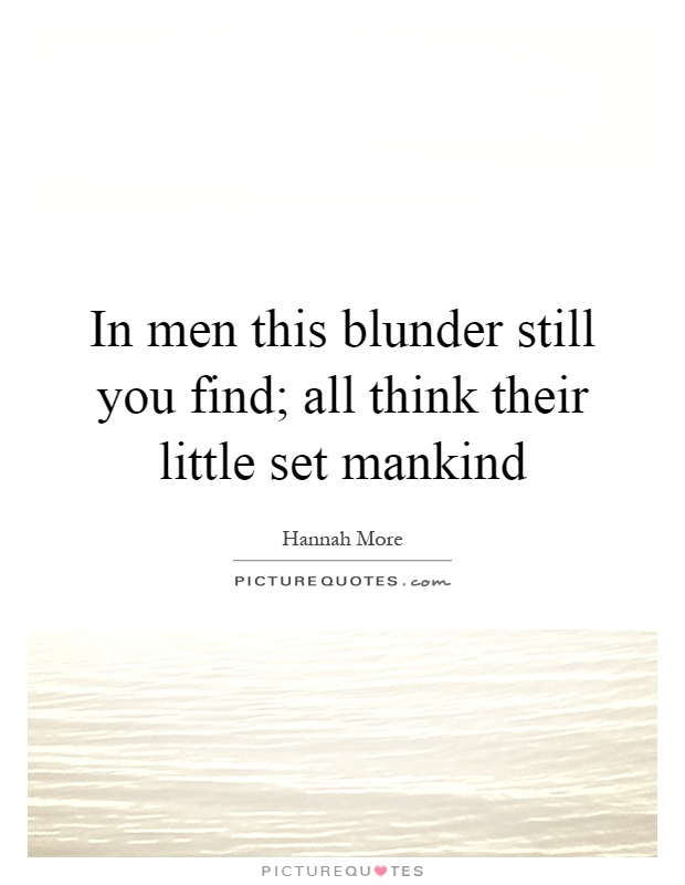 In men this blunder still you find; all think their little set mankind Picture Quote #1