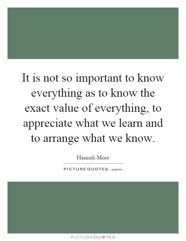 It is not so important to know everything as to know the exact value of everything, to appreciate what we learn and to arrange what we know Picture Quote #1