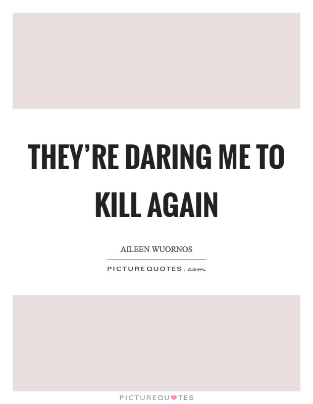 They're daring me to kill again Picture Quote #1