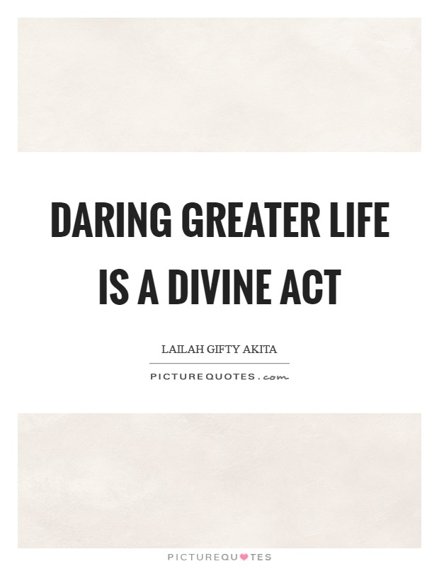 Daring greater life is a divine act Picture Quote #1