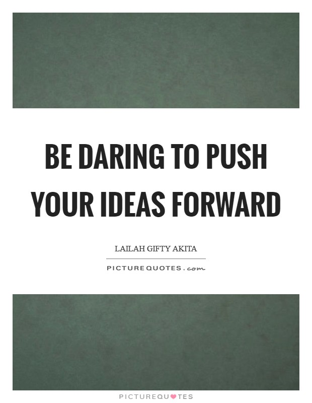 Be daring to push your ideas forward Picture Quote #1