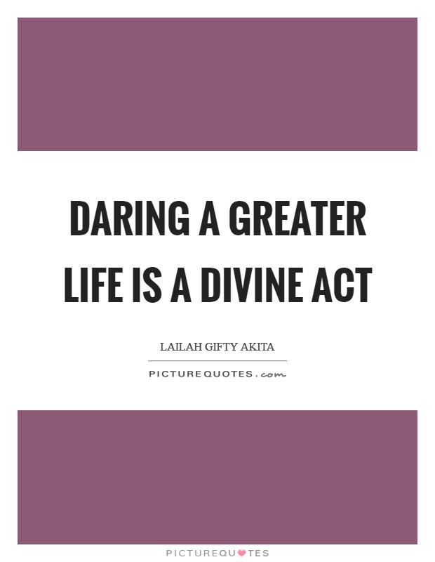 Daring a greater life is a divine act Picture Quote #1
