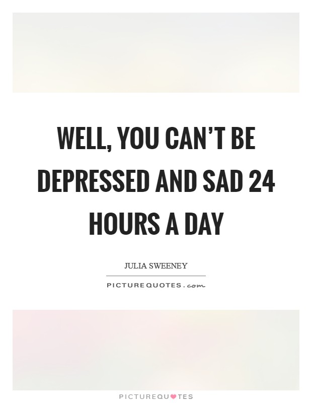 Well, you can't be depressed and sad 24 hours a day Picture Quote #1