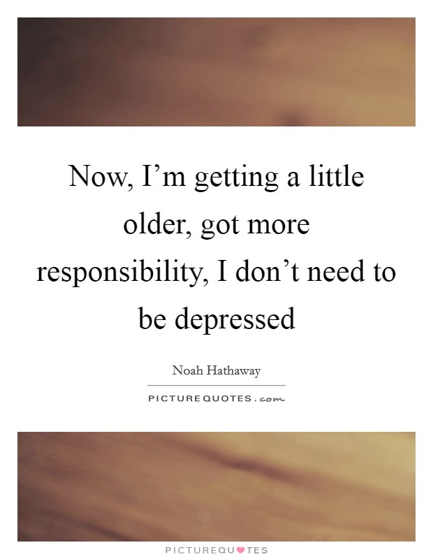 Now, I'm getting a little older, got more responsibility, I don't need to be depressed Picture Quote #1
